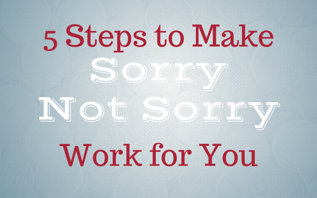 5 Steps to Make Sorry Not Sorry Work for You